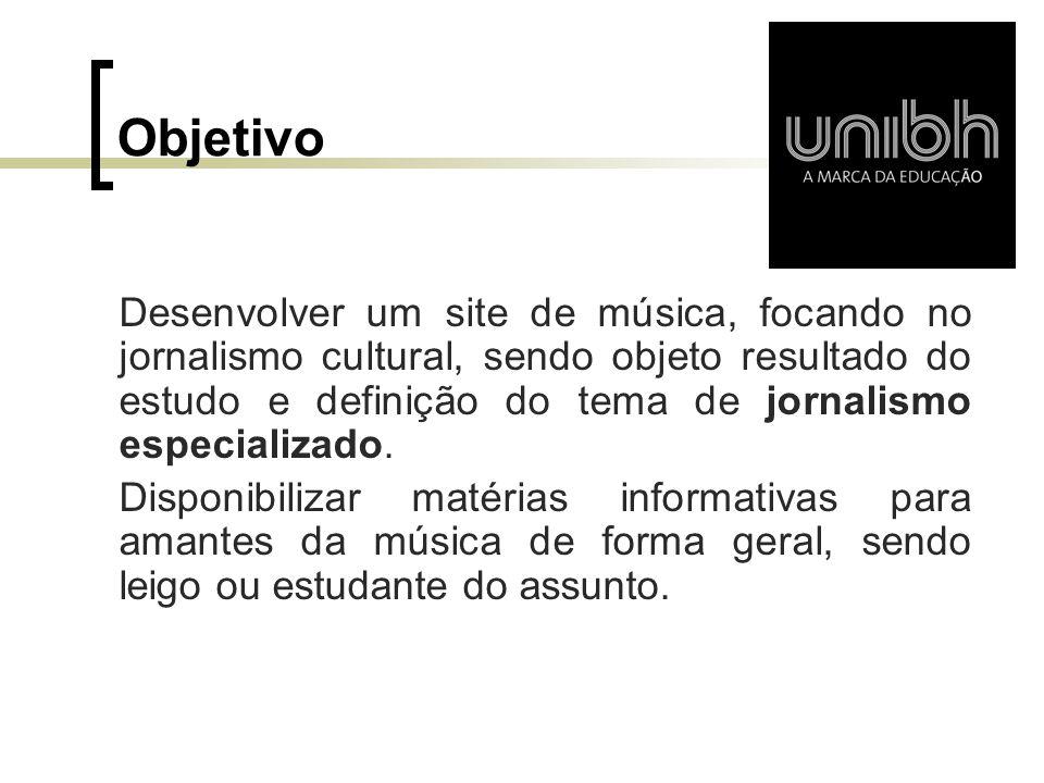 Objetivo Desenvolver um site de música, focando no jornalismo cultural, sendo objeto resultado do estudo e definição do tema de jornalismo especializa