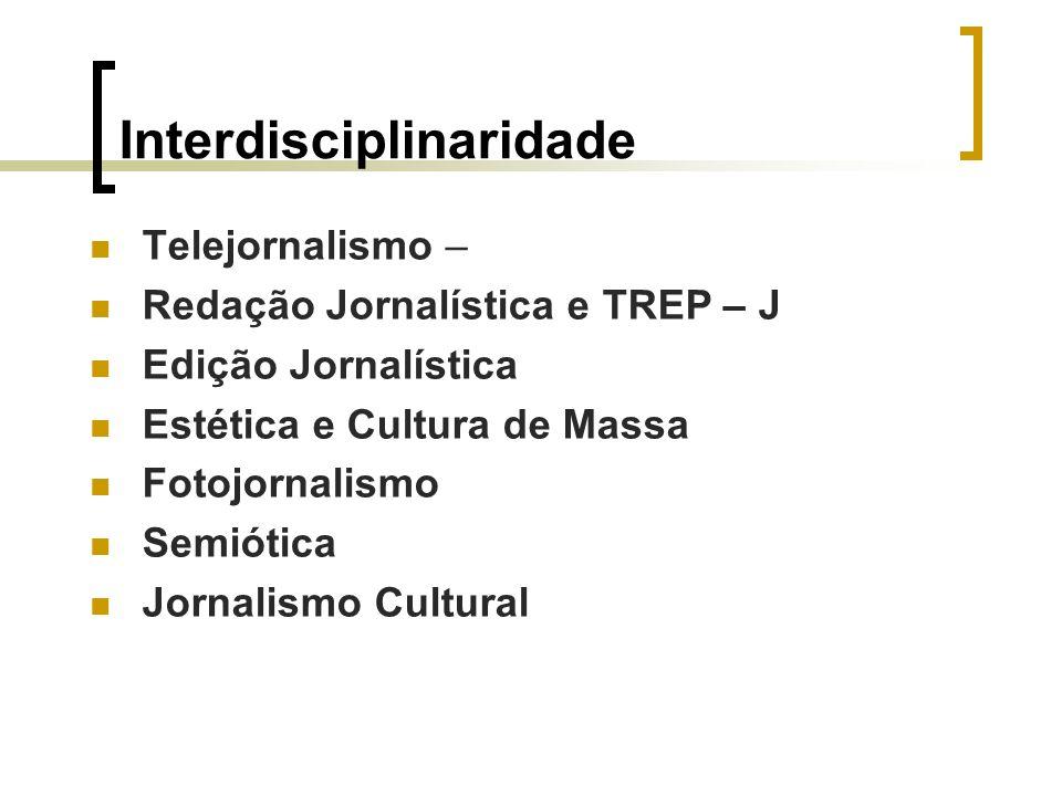 Interdisciplinaridade Telejornalismo – Redação Jornalística e TREP – J Edição Jornalística Estética e Cultura de Massa Fotojornalismo Semiótica Jornal