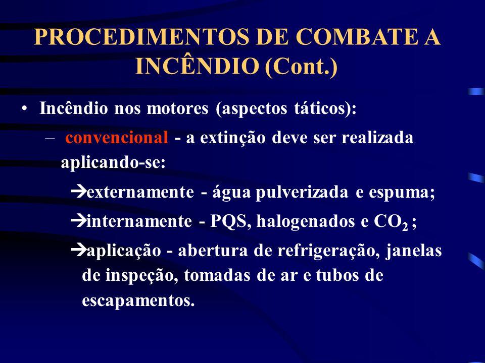 Incêndio nos motores (aspectos táticos): – convencional - a extinção deve ser realizada aplicando-se: externamente - água pulverizada e espuma; internamente - PQS, halogenados e CO 2 ; aplicação - abertura de refrigeração, janelas de inspeção, tomadas de ar e tubos de escapamentos.