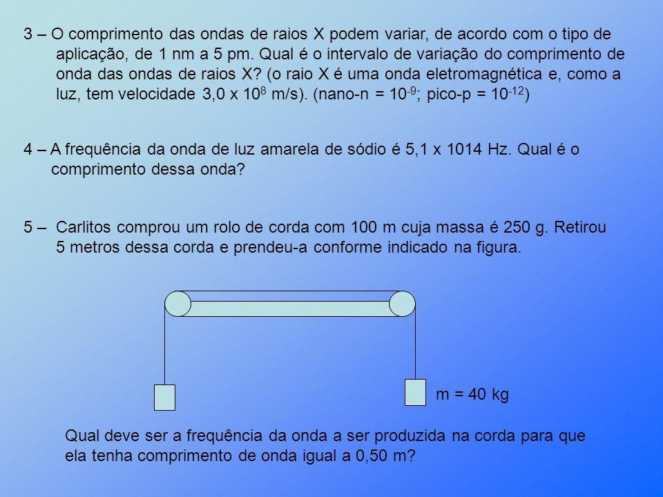3 – O comprimento das ondas de raios X podem variar, de acordo com o tipo de aplicação, de 1 nm a 5 pm. Qual é o intervalo de variação do comprimento