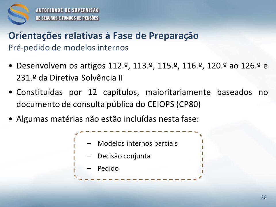 Orientações relativas à Fase de Preparação Pré-pedido de modelos internos Desenvolvem os artigos 112.º, 113.º, 115.º, 116.º, 120.º ao 126.º e 231.º da Diretiva Solvência II Constituídas por 12 capítulos, maioritariamente baseados no documento de consulta pública do CEIOPS (CP80) Algumas matérias não estão incluídas nesta fase: –Modelos internos parciais –Decisão conjunta –Pedido 28