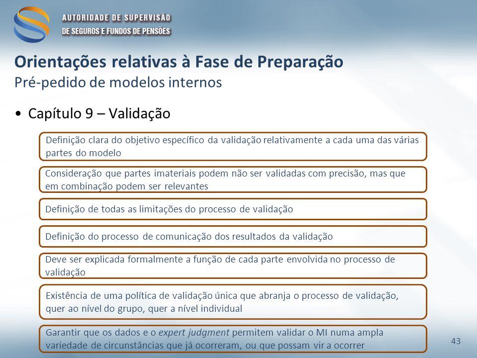 Orientações relativas à Fase de Preparação Pré-pedido de modelos internos Definição clara do objetivo específico da validação relativamente a cada uma das várias partes do modelo Consideração que partes imateriais podem não ser validadas com precisão, mas que em combinação podem ser relevantes Definição de todas as limitações do processo de validação Definição do processo de comunicação dos resultados da validação Deve ser explicada formalmente a função de cada parte envolvida no processo de validação Existência de uma política de validação única que abranja o processo de validação, quer ao nível do grupo, quer a nível individual Garantir que os dados e o expert judgment permitem validar o MI numa ampla variedade de circunstâncias que já ocorreram, ou que possam vir a ocorrer Capítulo 9 – Validação 43