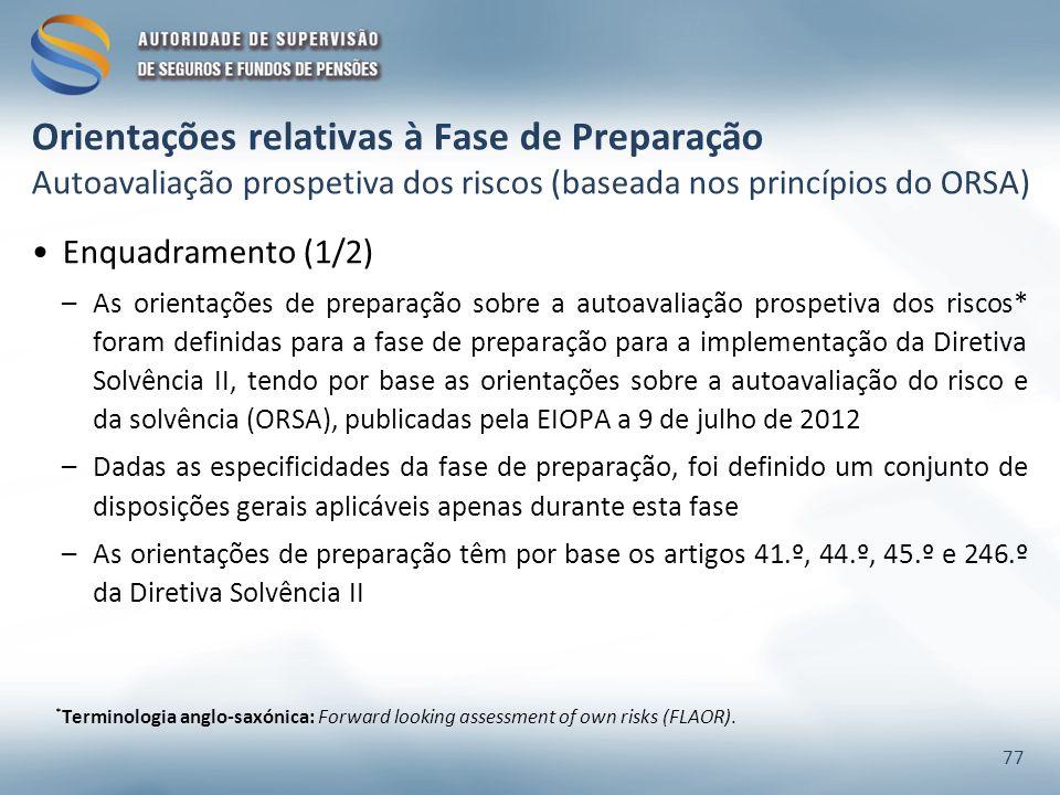 Enquadramento (1/2) –As orientações de preparação sobre a autoavaliação prospetiva dos riscos* foram definidas para a fase de preparação para a implementação da Diretiva Solvência II, tendo por base as orientações sobre a autoavaliação do risco e da solvência (ORSA), publicadas pela EIOPA a 9 de julho de 2012 –Dadas as especificidades da fase de preparação, foi definido um conjunto de disposições gerais aplicáveis apenas durante esta fase –As orientações de preparação têm por base os artigos 41.º, 44.º, 45.º e 246.º da Diretiva Solvência II 77 * Terminologia anglo-saxónica: Forward looking assessment of own risks (FLAOR).