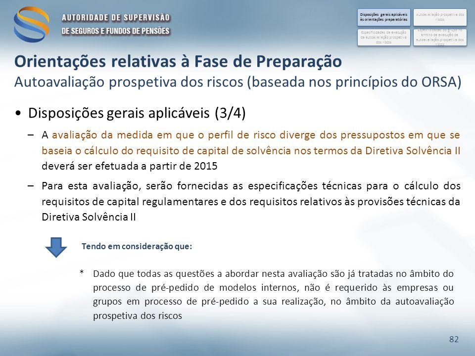 Disposições gerais aplicáveis (3/4) –A avaliação da medida em que o perfil de risco diverge dos pressupostos em que se baseia o cálculo do requisito de capital de solvência nos termos da Diretiva Solvência II deverá ser efetuada a partir de 2015 –Para esta avaliação, serão fornecidas as especificações técnicas para o cálculo dos requisitos de capital regulamentares e dos requisitos relativos às provisões técnicas da Diretiva Solvência II 82 *Dado que todas as questões a abordar nesta avaliação são já tratadas no âmbito do processo de pré-pedido de modelos internos, não é requerido às empresas ou grupos em processo de pré-pedido a sua realização, no âmbito da autoavaliação prospetiva dos riscos Orientações relativas à Fase de Preparação Autoavaliação prospetiva dos riscos (baseada nos princípios do ORSA) Disposições gerais aplicáveis às orientações preparatórias Especificidades do grupo no âmbito da execução da autoavaliação prospetiva dos riscos Autoavaliação prospetiva dos riscos Especificidades da execução da autoavaliação prospetiva dos riscos Tendo em consideração que: