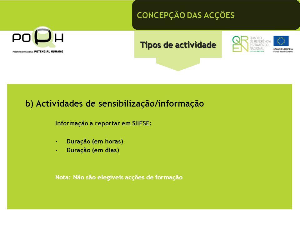 CONCEPÇÃO DAS ACÇÕES Tipos de actividade b) Actividades de sensibilização/informação Informação a reportar em SIIFSE: -Duração (em horas) -Duração (em