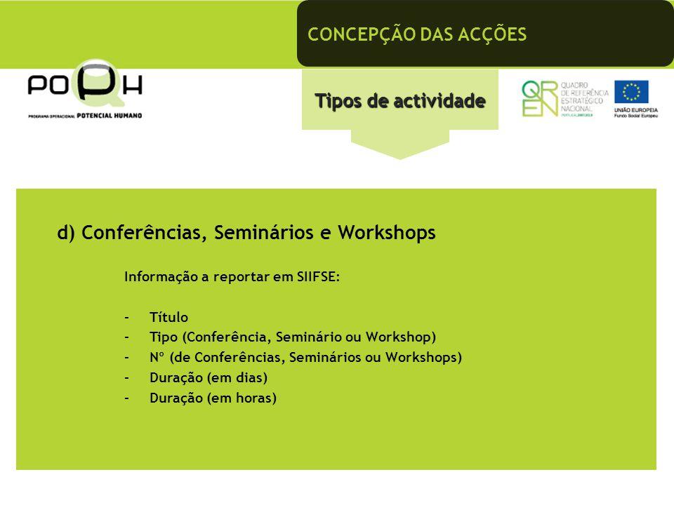 CONCEPÇÃO DAS ACÇÕES Tipos de actividade d) Conferências, Seminários e Workshops Informação a reportar em SIIFSE: –Título –Tipo (Conferência, Seminári