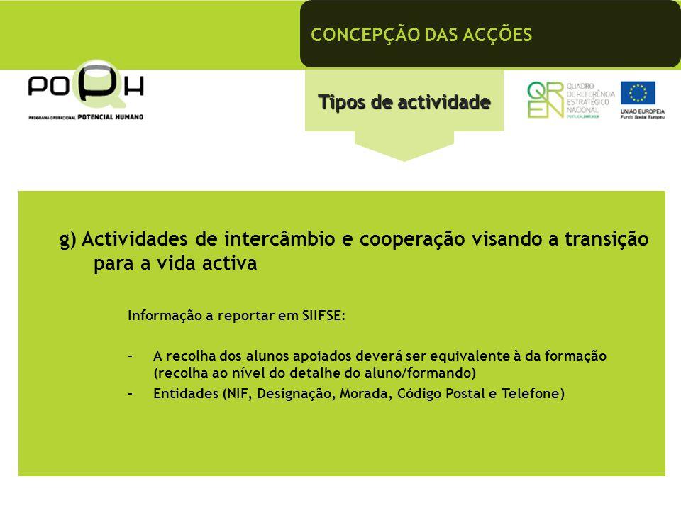 CONCEPÇÃO DAS ACÇÕES Tipos de actividade g) Actividades de intercâmbio e cooperação visando a transição para a vida activa Informação a reportar em SI