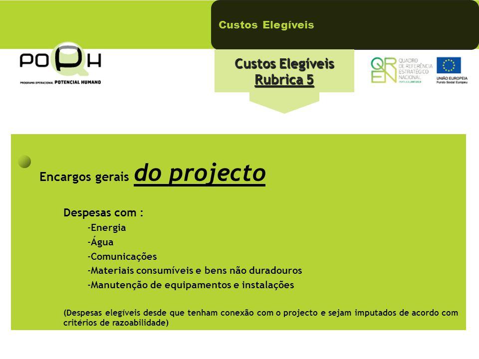 Custos Elegíveis Custos Elegíveis Rubrica 5 Encargos gerais do projecto Despesas com : -Energia -Água -Comunicações -Materiais consumíveis e bens não