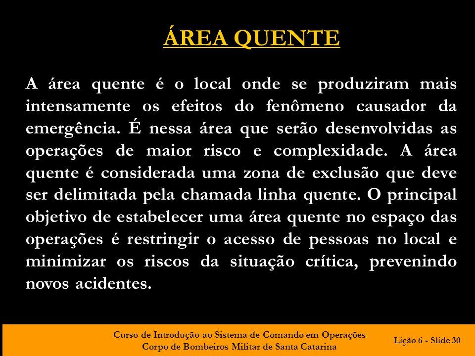 Curso de Introdução ao Sistema de Comando em Operações Corpo de Bombeiros Militar de Santa Catarina ÁREA QUENTE A área quente é o local onde se produz