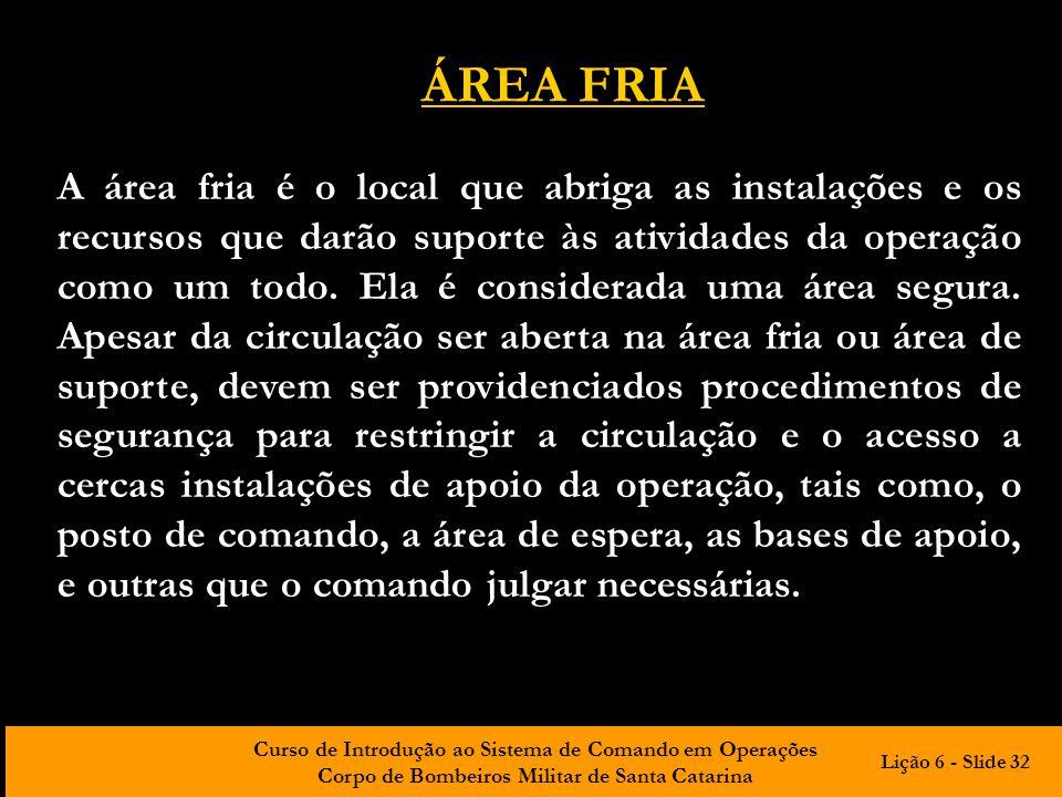 Curso de Introdução ao Sistema de Comando em Operações Corpo de Bombeiros Militar de Santa Catarina ÁREA FRIA A área fria é o local que abriga as inst