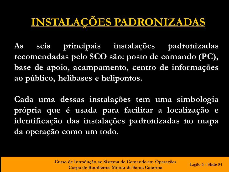 Curso de Introdução ao Sistema de Comando em Operações Corpo de Bombeiros Militar de Santa Catarina INSTALAÇÕES PADRONIZADAS As seis principais instal