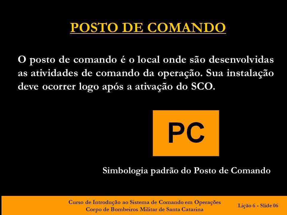 Curso de Introdução ao Sistema de Comando em Operações Corpo de Bombeiros Militar de Santa Catarina POSTO DE COMANDO O posto de comando é o local onde