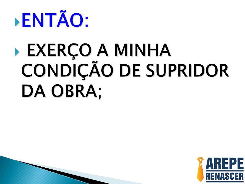 ENTÃO: ENTÃO: EXERÇO A MINHA CONDIÇÃO DE SUPRIDOR DA OBRA; EXERÇO A MINHA CONDIÇÃO DE SUPRIDOR DA OBRA;