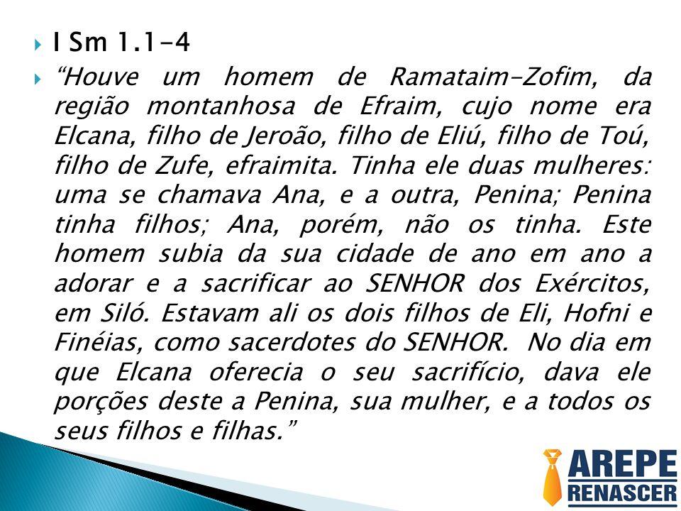 I Sm 1.1-4 Houve um homem de Ramataim-Zofim, da região montanhosa de Efraim, cujo nome era Elcana, filho de Jeroão, filho de Eliú, filho de Toú, filho