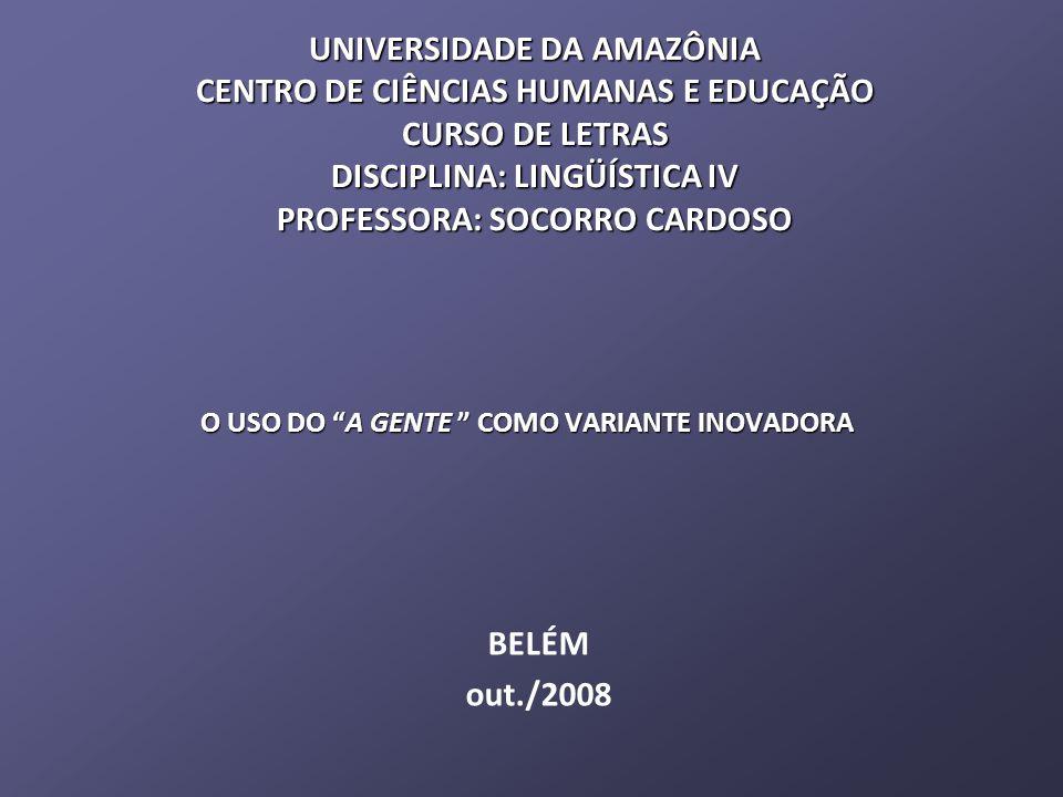 UNIVERSIDADE DA AMAZÔNIA CENTRO DE CIÊNCIAS HUMANAS E EDUCAÇÃO CURSO DE LETRAS DISCIPLINA: LINGÜÍSTICA IV PROFESSORA: SOCORRO CARDOSO O USO DO A GENTE COMO VARIANTE INOVADORA BELÉM out./2008