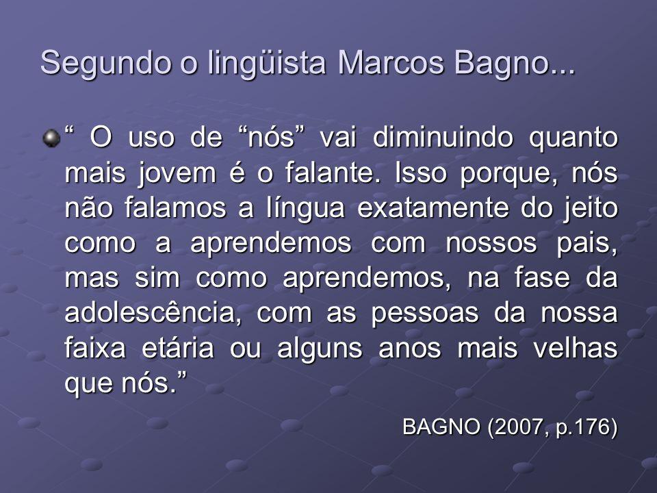 Segundo o lingüista Marcos Bagno... O uso de nós vai diminuindo quanto mais jovem é o falante.