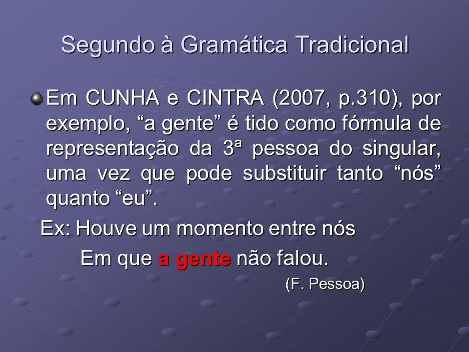 Segundo à Gramática Tradicional Em CUNHA e CINTRA (2007, p.310), por exemplo, a gente é tido como fórmula de representação da 3ª pessoa do singular, uma vez que pode substituir tanto nós quanto eu.