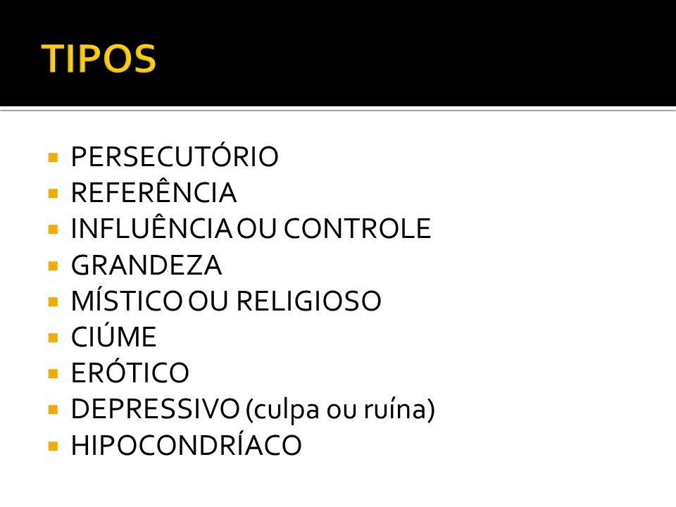 PERSECUTÓRIO REFERÊNCIA INFLUÊNCIA OU CONTROLE GRANDEZA MÍSTICO OU RELIGIOSO CIÚME ERÓTICO DEPRESSIVO (culpa ou ruína) HIPOCONDRÍACO