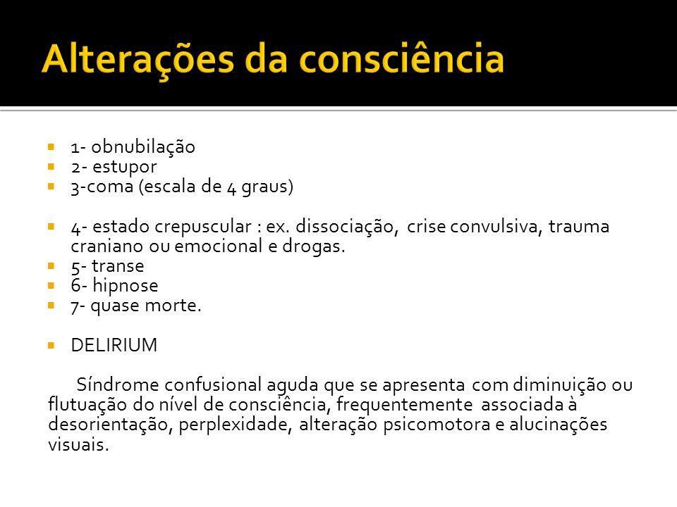 1- obnubilação 2- estupor 3-coma (escala de 4 graus) 4- estado crepuscular : ex. dissociação, crise convulsiva, trauma craniano ou emocional e drogas.