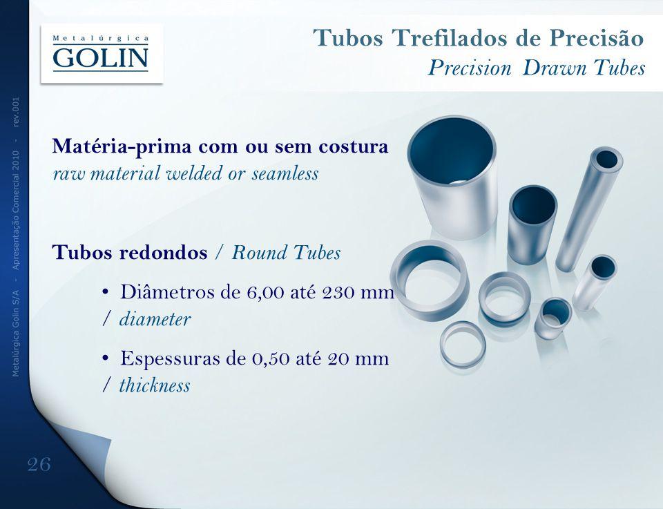 Tubos Trefilados de Precisão Precision Drawn Tubes Matéria-prima com ou sem costura raw material welded or seamless Tubos redondos / Round Tubes Diâme
