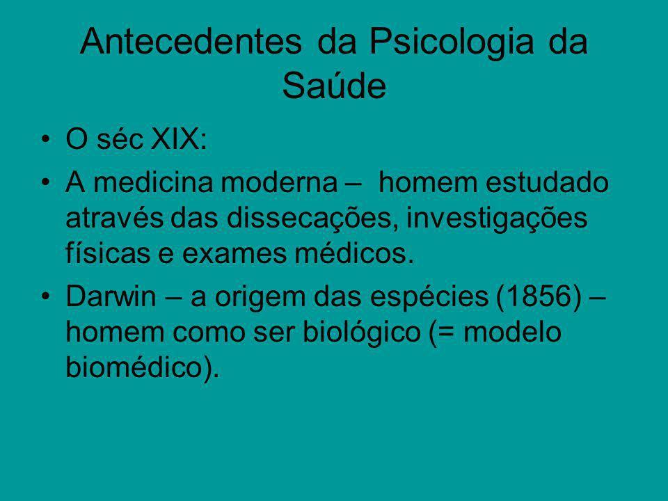 Antecedentes da Psicologia da Saúde O séc XIX: A medicina moderna – homem estudado através das dissecações, investigações físicas e exames médicos. Da