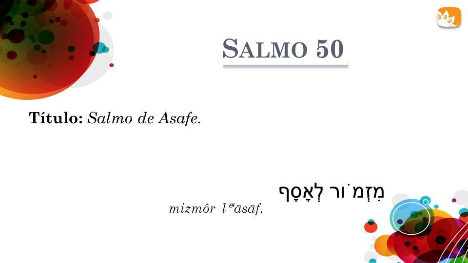 S ALMO 50 Título: Salmo de Asafe. מִזְמֹור לְאָסָף mizmôr lāsāf.