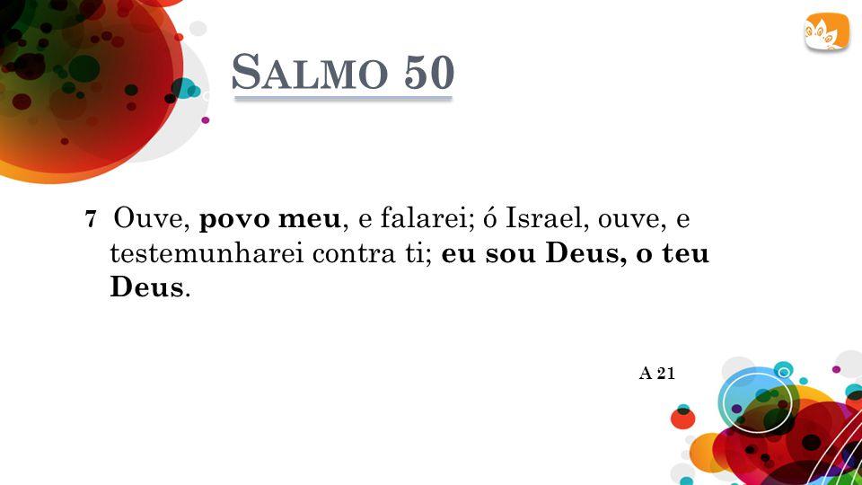 S ALMO 50 7 Ouve, povo meu, e falarei; ó Israel, ouve, e testemunharei contra ti; eu sou Deus, o teu Deus.