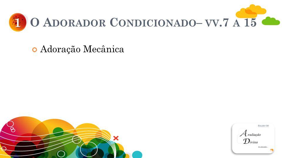 O A DORADOR C ONDICIONADO – VV.7 A 15 Adoração Mecânica 1