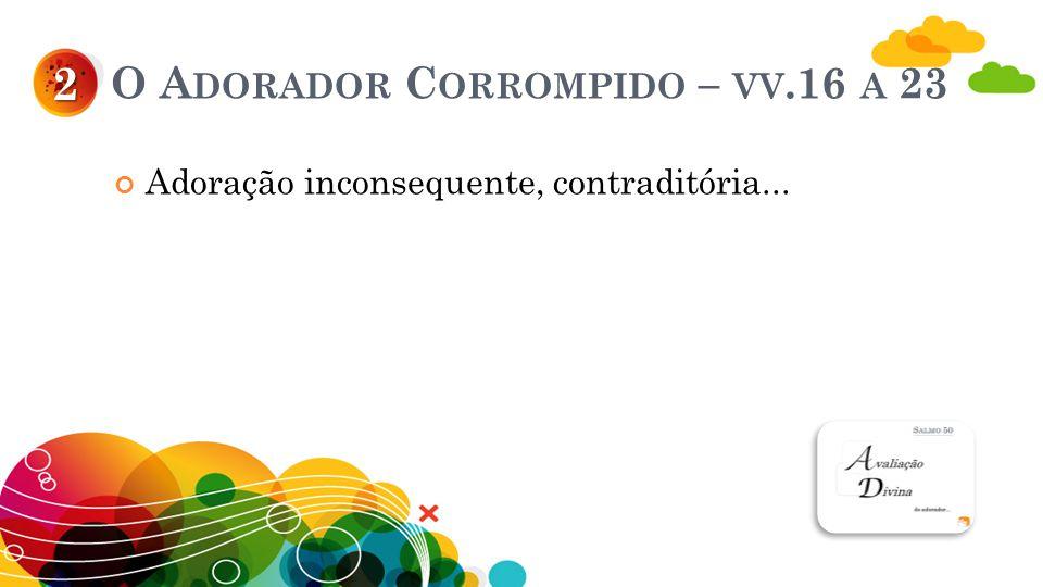 O A DORADOR C ORROMPIDO – VV.16 A 23 Adoração inconsequente, contraditória... 2