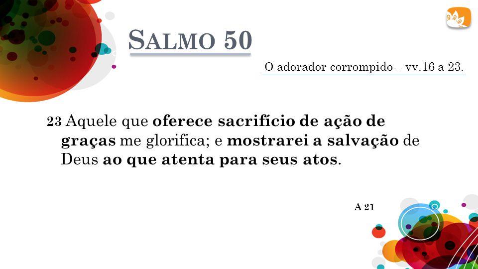 23 Aquele que oferece sacrifício de ação de graças me glorifica; e mostrarei a salvação de Deus ao que atenta para seus atos.