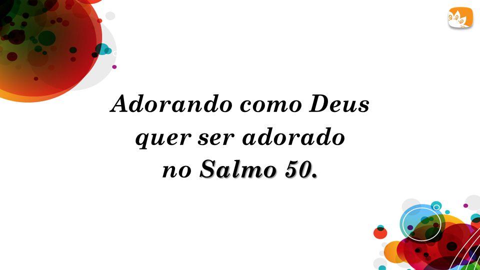 Adorando como Deus quer ser adorado Salmo 50. no Salmo 50.