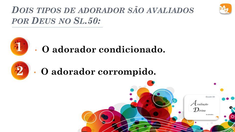 D OIS TIPOS DE ADORADOR SÃO AVALIADOS POR D EUS NO S L.50: O adorador condicionado.
