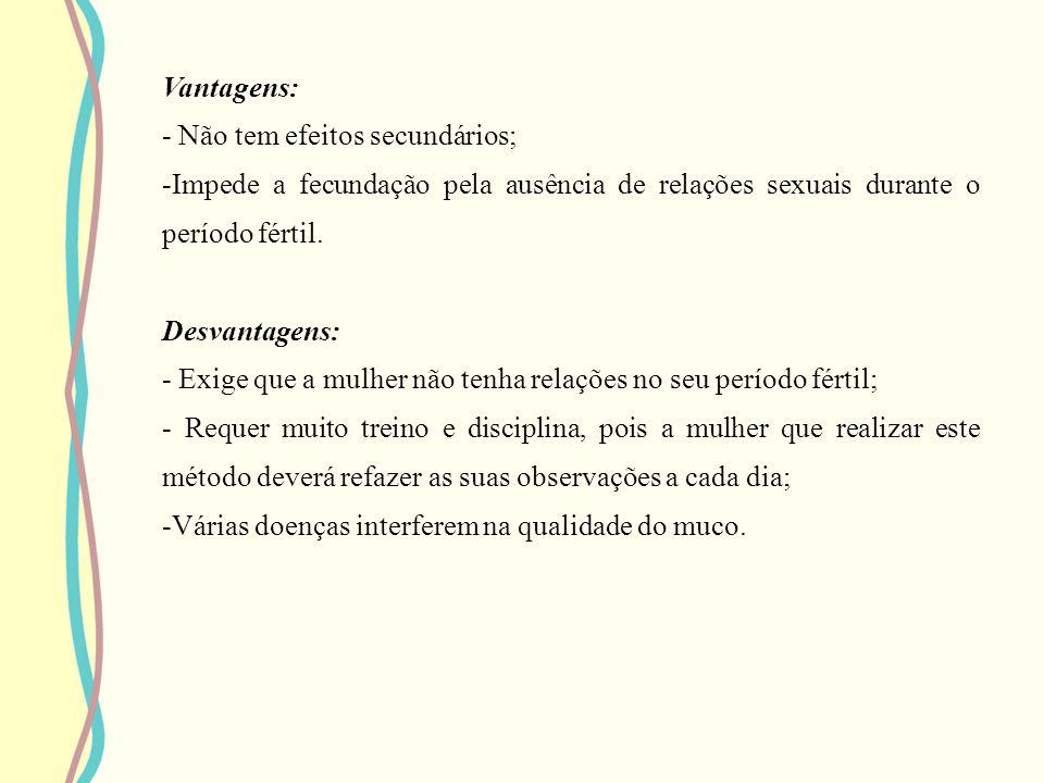 Vantagens: - Não tem efeitos secundários; -I-Impede a fecundação pela ausência de relações sexuais durante o período fértil. Desvantagens: - Exige que