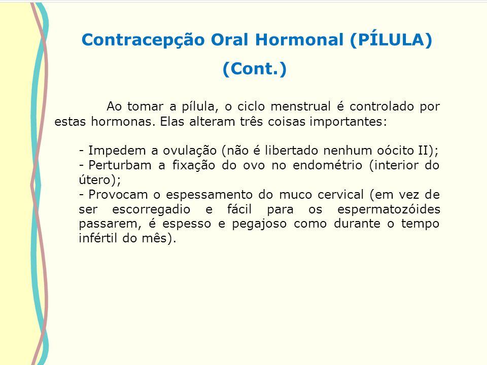 Contracepção Oral Hormonal (PÍLULA) (Cont.) Ao tomar a pílula, o ciclo menstrual é controlado por estas hormonas. Elas alteram três coisas importantes