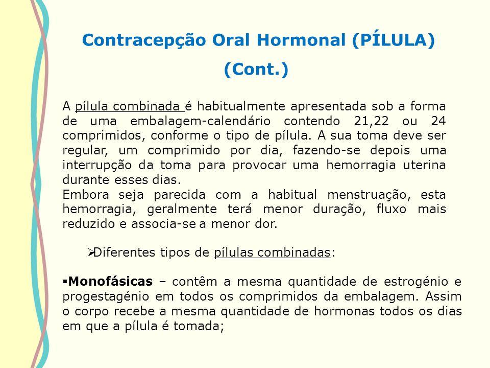 Contracepção Oral Hormonal (PÍLULA) (Cont.) Diferentes tipos de pílulas combinadas: Monofásicas – contêm a mesma quantidade de estrogénio e progestagé