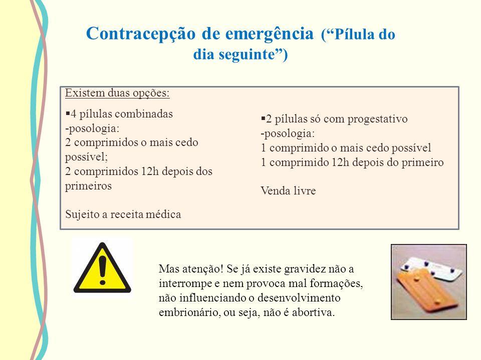 Contracepção de emergência (Pílula do dia seguinte) Mas atenção! Se já existe gravidez não a interrompe e nem provoca mal formações, não influenciando