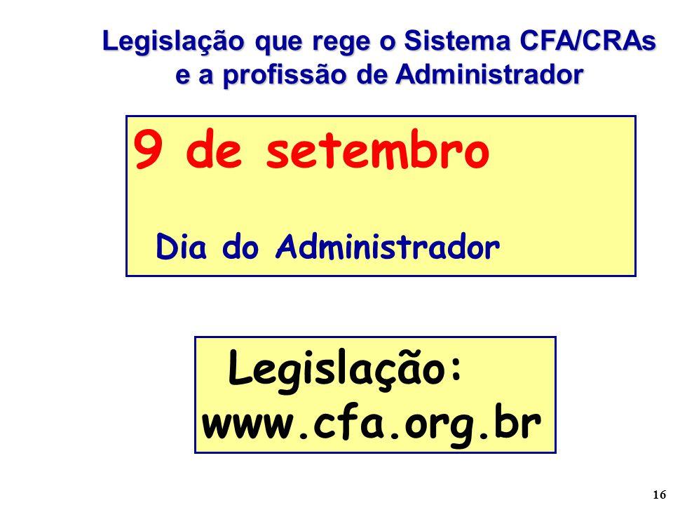 16 Legislação que rege o Sistema CFA/CRAs e a profissão de Administrador Legislação: www.cfa.org.br 9 de setembro Dia do Administrador