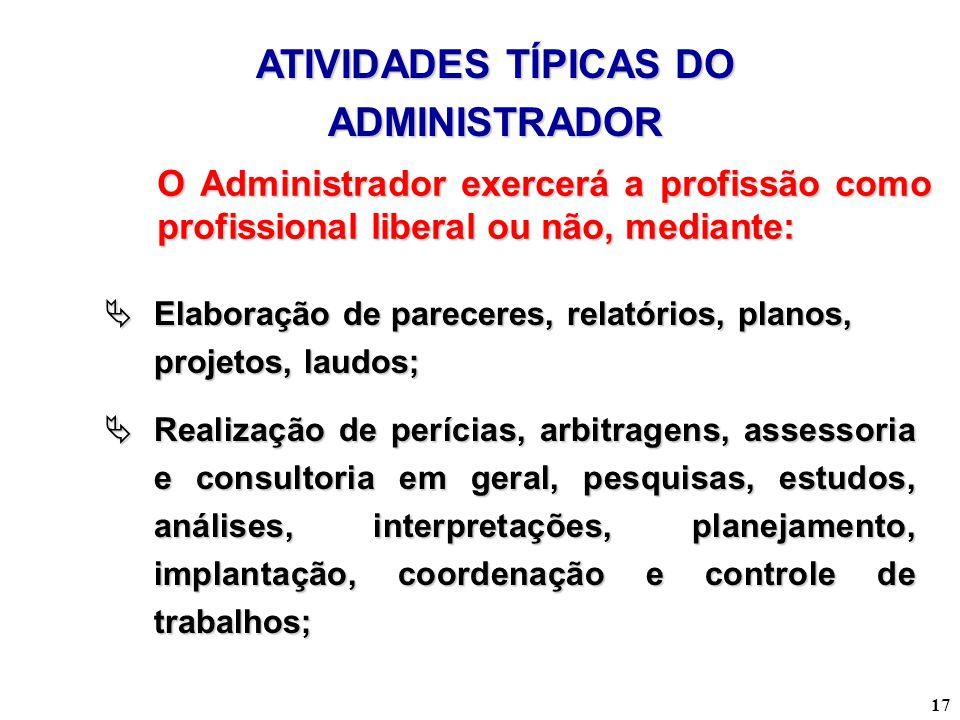 17 ATIVIDADES TÍPICAS DO ADMINISTRADOR O Administrador exercerá a profissão como profissional liberal ou não, mediante: Elaboração de pareceres, relat