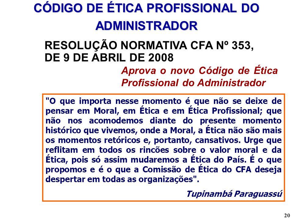 20 CÓDIGO DE ÉTICA PROFISSIONAL DO ADMINISTRADOR RESOLUÇÃO NORMATIVA CFA Nº 353, DE 9 DE ABRIL DE 2008 Aprova o novo Código de Ética Profissional do A