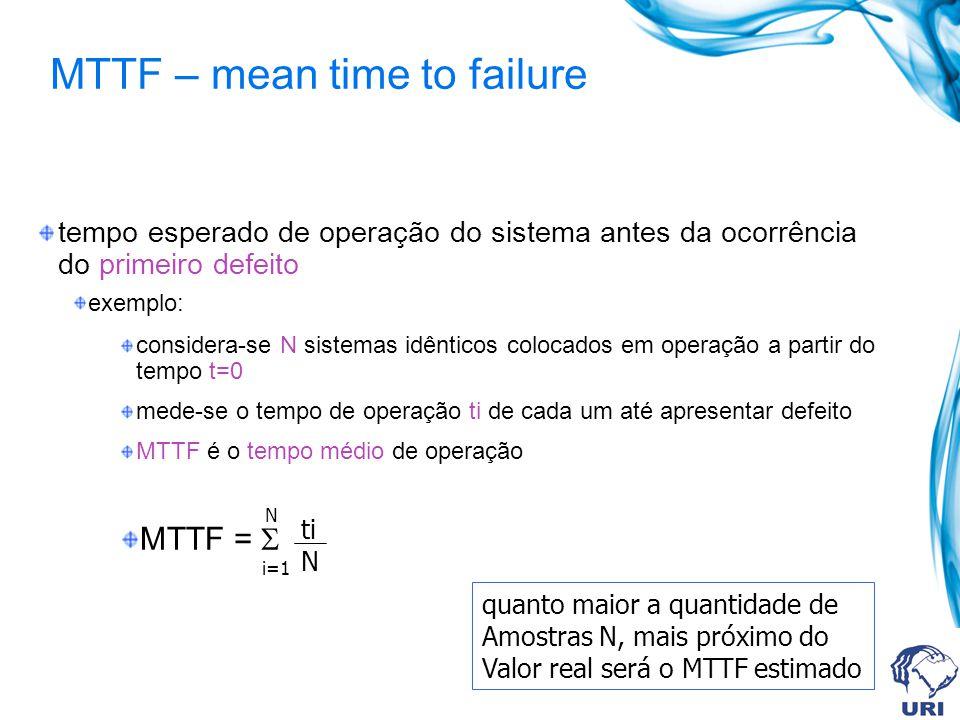 MTTF – mean time to failure tempo esperado de operação do sistema antes da ocorrência do primeiro defeito exemplo: considera-se N sistemas idênticos colocados em operação a partir do tempo t=0 mede-se o tempo de operação ti de cada um até apresentar defeito MTTF é o tempo médio de operação MTTF = quanto maior a quantidade de Amostras N, mais próximo do Valor real será o MTTF estimado N i=1 ti N