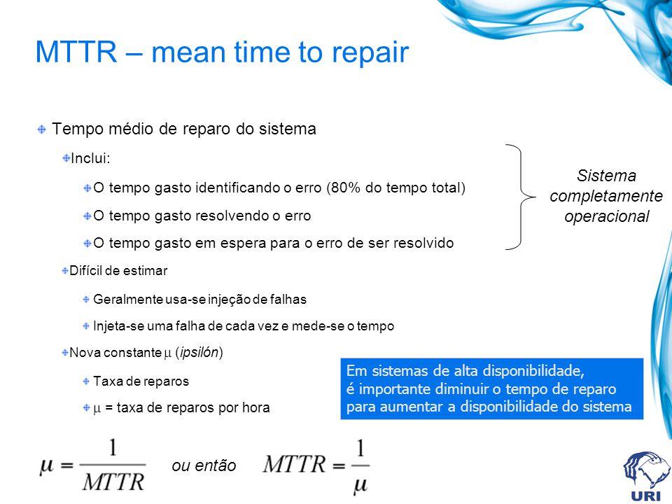 MTTR – mean time to repair Tempo médio de reparo do sistema Inclui: O tempo gasto identificando o erro (80% do tempo total) O tempo gasto resolvendo o erro O tempo gasto em espera para o erro de ser resolvido Difícil de estimar Geralmente usa-se injeção de falhas Injeta-se uma falha de cada vez e mede-se o tempo Nova constante (ipsilón) Taxa de reparos = taxa de reparos por hora Em sistemas de alta disponibilidade, é importante diminuir o tempo de reparo para aumentar a disponibilidade do sistema Sistema completamente operacional ou então