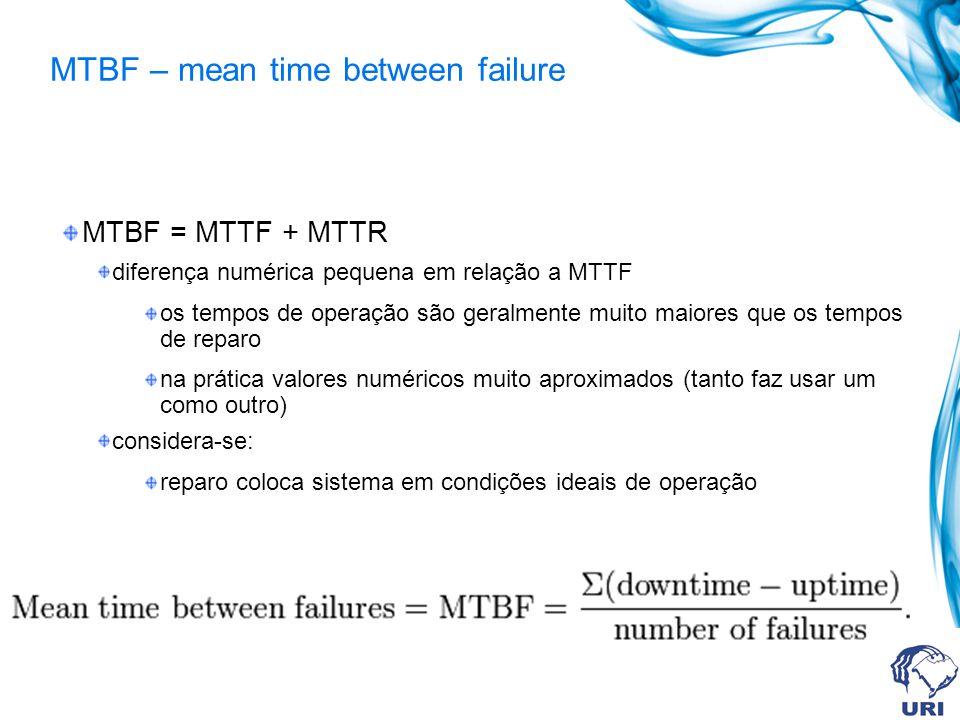 MTBF – mean time between failure MTBF = MTTF + MTTR diferença numérica pequena em relação a MTTF os tempos de operação são geralmente muito maiores que os tempos de reparo na prática valores numéricos muito aproximados (tanto faz usar um como outro) considera-se: reparo coloca sistema em condições ideais de operação