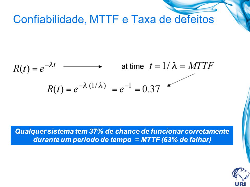 Confiabilidade, MTTF e Taxa de defeitos Qualquer sistema tem 37% de chance de funcionar corretamente durante um período de tempo = MTTF (63% de falhar)