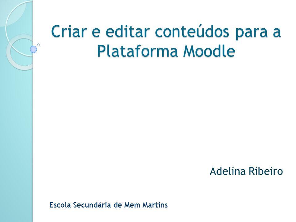 Criar e editar conteúdos para a Plataforma Moodle Adelina Ribeiro Escola Secundária de Mem Martins