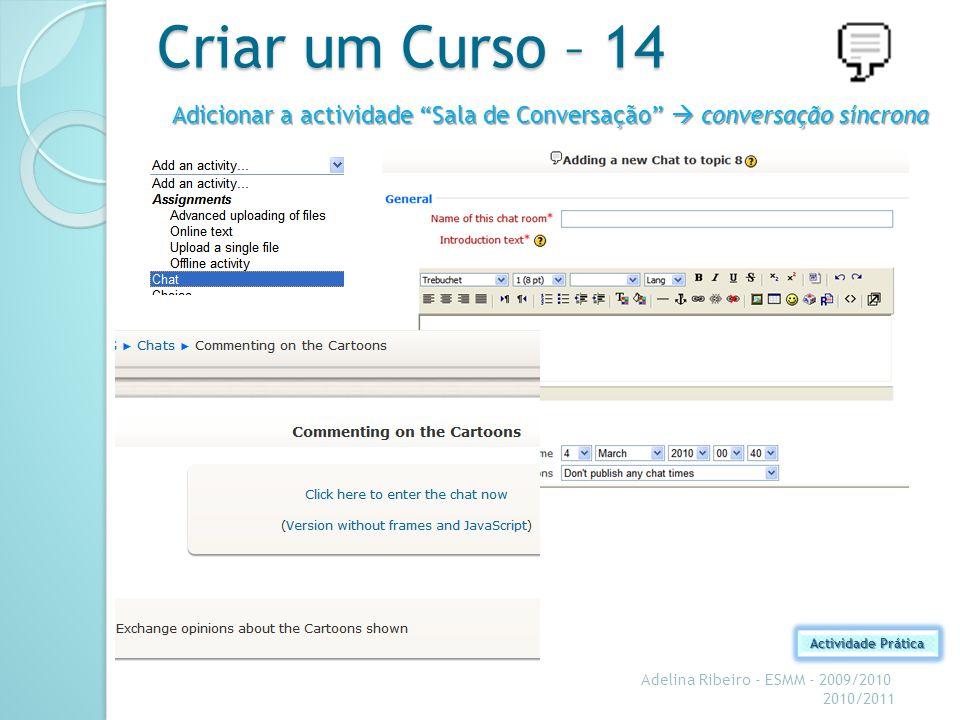 Criar um Curso – 14 Adelina Ribeiro - ESMM - 2009/2010 2010/2011 Actividade Prática Adicionar a actividade Sala de Conversação conversação síncrona