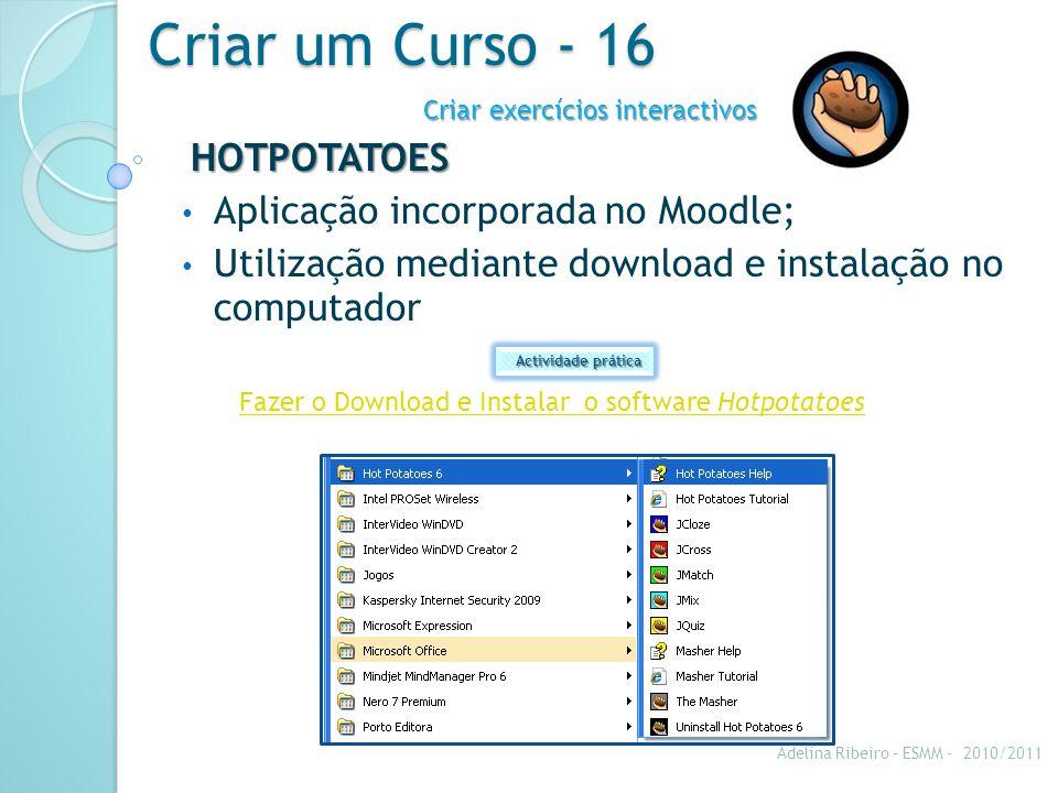 Criar um Curso - 16 HOTPOTATOES Aplicação incorporada no Moodle; Utilização mediante download e instalação no computador Criar exercícios interactivos Fazer o Download e Instalar o software Hotpotatoes Actividade prática Adelina Ribeiro – ESMM - 2010/2011