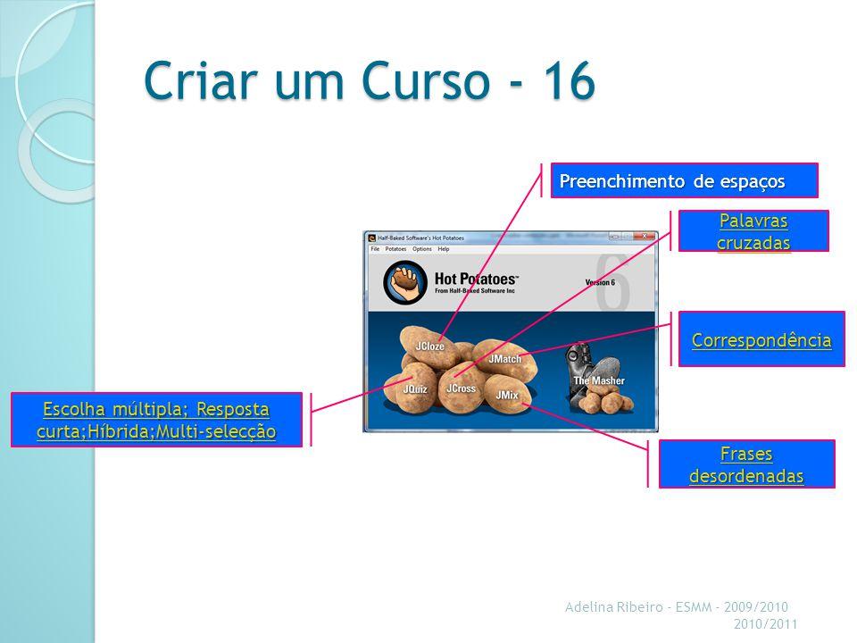 Criar um Curso - 16 Adelina Ribeiro - ESMM - 2009/2010 2010/2011 Preenchimento de espaços Preenchimento de espaços Escolha múltipla; Resposta curta;Híbrida;Multi-selecção Escolha múltipla; Resposta curta;Híbrida;Multi-selecção Palavras cruzadas Palavras cruzadas Correspondência Frases desordenadas Frases desordenadas