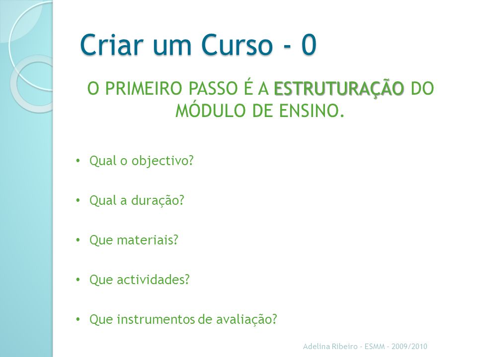 Criar um Curso - 0 Adelina Ribeiro - ESMM - 2009/2010 O PRIMEIRO PASSO É A E EE ESTRUTURAÇÃO DO MÓDULO DE ENSINO. Qual o objectivo? Qual a duração? Qu