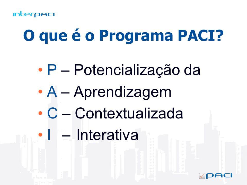 O que é o Programa PACI? P – Potencialização da A – Aprendizagem C – Contextualizada I Interativa –