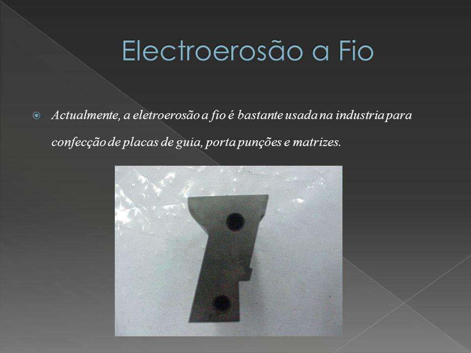Actualmente, a eletroerosão a fio é bastante usada na industria para confecção de placas de guia, porta punções e matrizes.